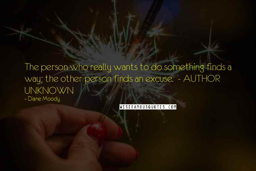 Diane Moody quotes: The person who really wants to do something finds a way; the other person finds an excuse. - AUTHOR UNKNOWN