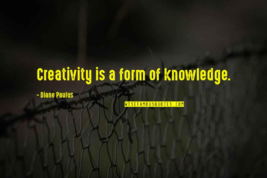 Diane Paulus Quotes By Diane Paulus: Creativity is a form of knowledge.