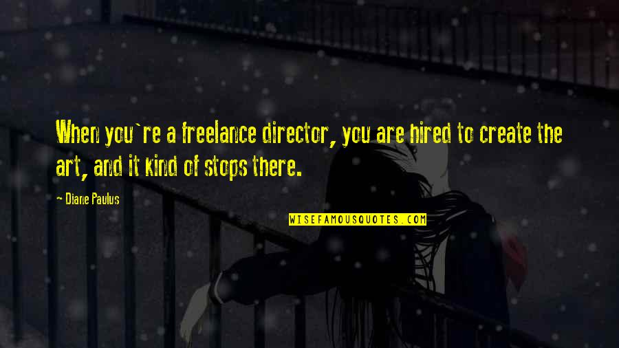 Diane Paulus Quotes By Diane Paulus: When you're a freelance director, you are hired