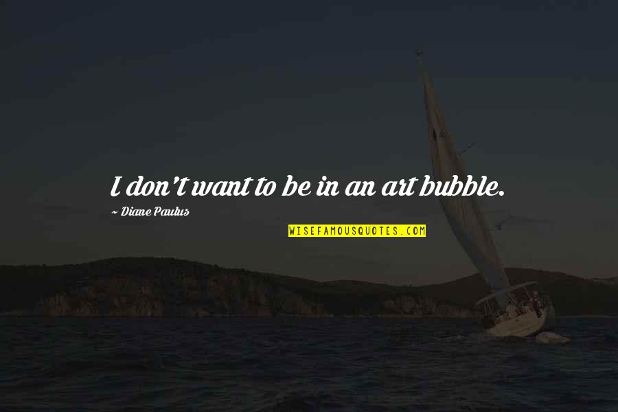 Diane Paulus Quotes By Diane Paulus: I don't want to be in an art