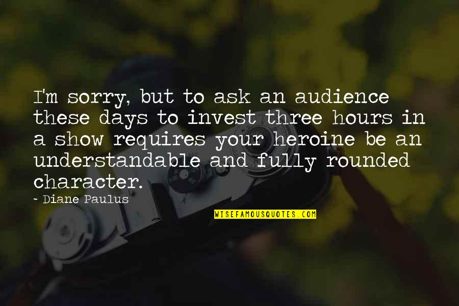 Diane Paulus Quotes By Diane Paulus: I'm sorry, but to ask an audience these