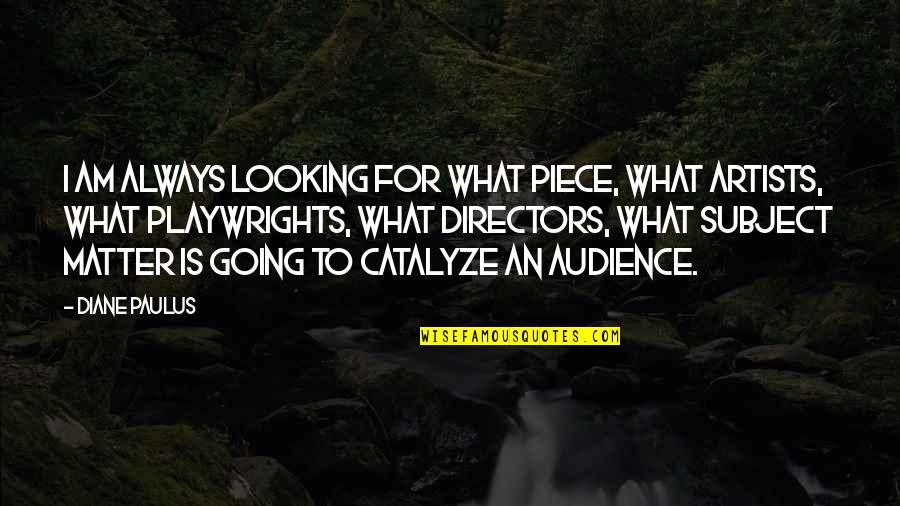 Diane Paulus Quotes By Diane Paulus: I am always looking for what piece, what