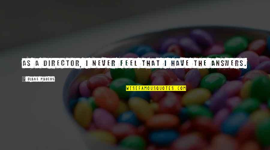 Diane Paulus Quotes By Diane Paulus: As a director, I never feel that I