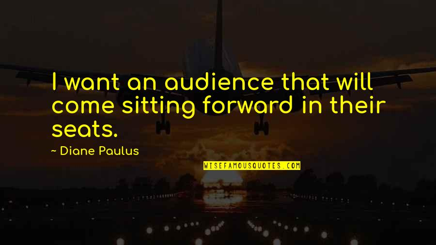 Diane Paulus Quotes By Diane Paulus: I want an audience that will come sitting