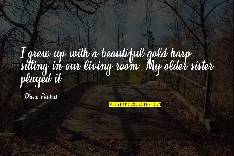 Diane Paulus Quotes By Diane Paulus: I grew up with a beautiful gold harp