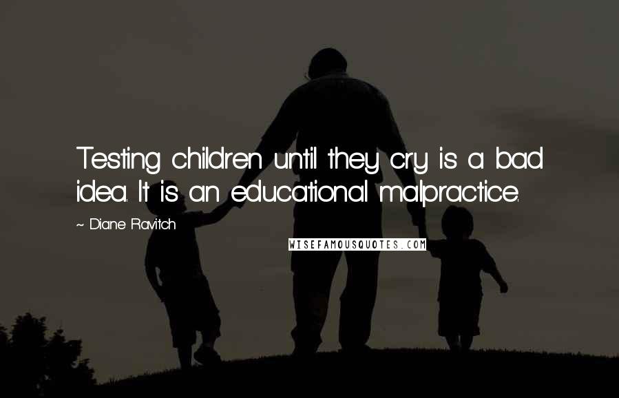 Diane Ravitch quotes: Testing children until they cry is a bad idea. It is an educational malpractice.