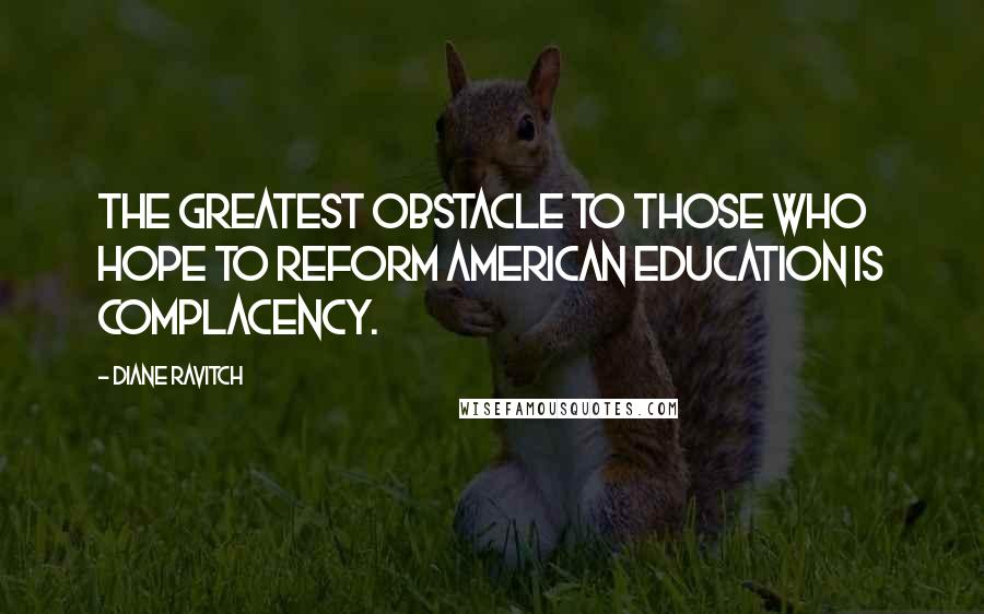 Diane Ravitch quotes: The greatest obstacle to those who hope to reform American education is complacency.