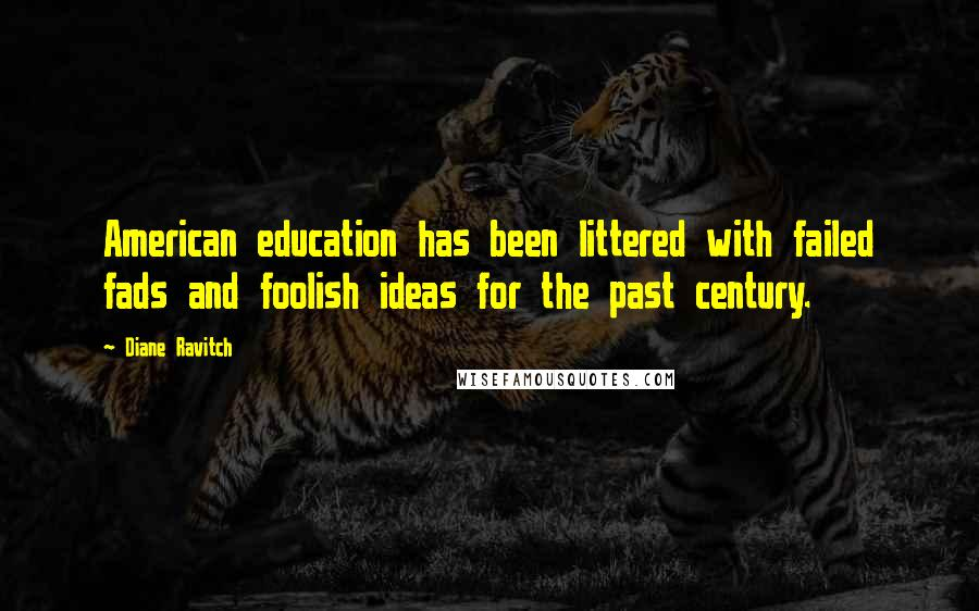 Diane Ravitch quotes: American education has been littered with failed fads and foolish ideas for the past century.