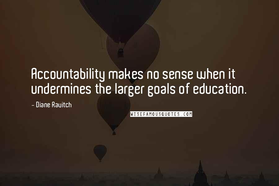 Diane Ravitch quotes: Accountability makes no sense when it undermines the larger goals of education.