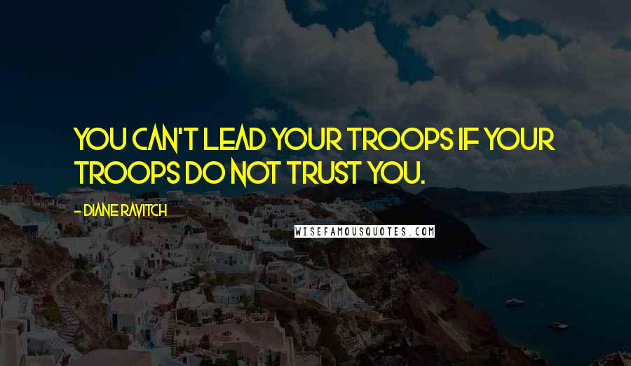 Diane Ravitch quotes: You can't lead your troops if your troops do not trust you.