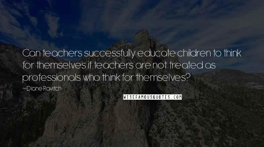 Diane Ravitch quotes: Can teachers successfully educate children to think for themselves if teachers are not treated as professionals who think for themselves?