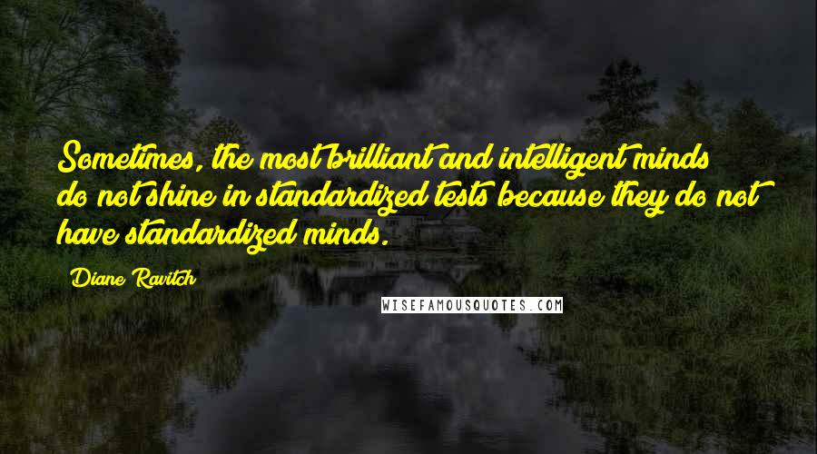 Diane Ravitch quotes: Sometimes, the most brilliant and intelligent minds do not shine in standardized tests because they do not have standardized minds.