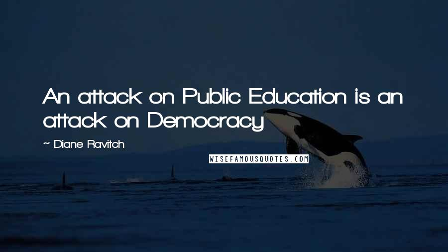 Diane Ravitch quotes: An attack on Public Education is an attack on Democracy