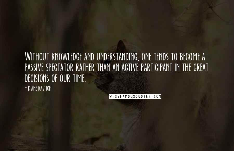 Diane Ravitch quotes: Without knowledge and understanding, one tends to become a passive spectator rather than an active participant in the great decisions of our time.