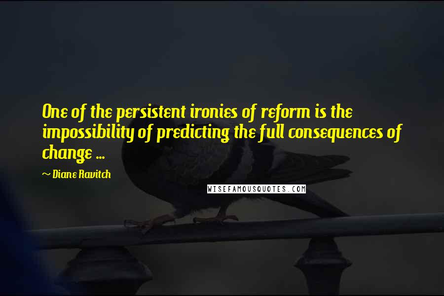 Diane Ravitch quotes: One of the persistent ironies of reform is the impossibility of predicting the full consequences of change ...