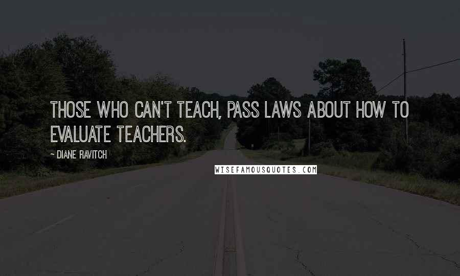 Diane Ravitch quotes: Those who can't teach, pass laws about how to evaluate teachers.