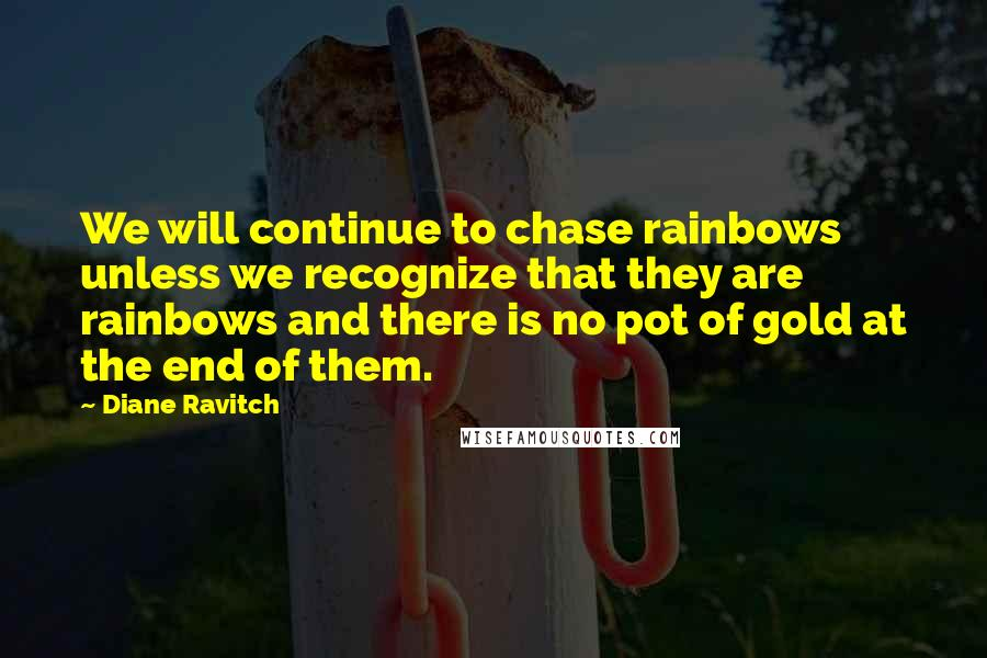 Diane Ravitch quotes: We will continue to chase rainbows unless we recognize that they are rainbows and there is no pot of gold at the end of them.