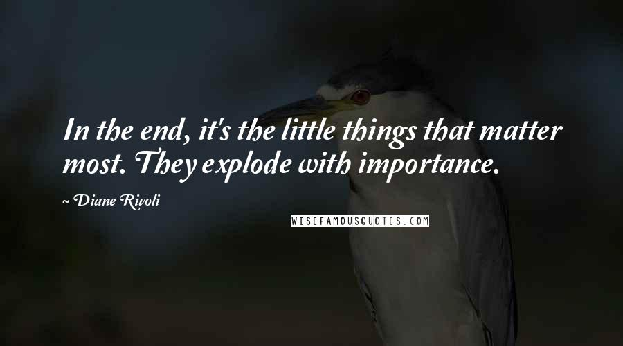 Diane Rivoli quotes: In the end, it's the little things that matter most. They explode with importance.