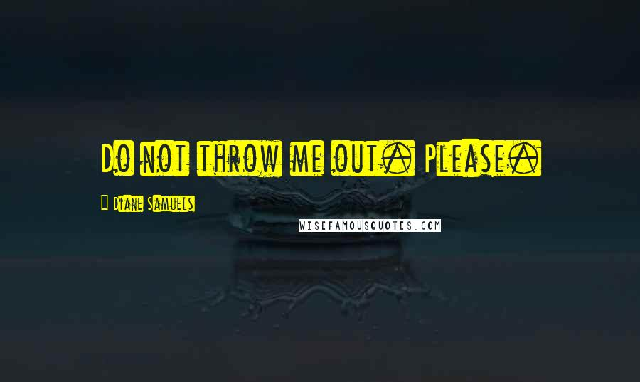 Diane Samuels quotes: Do not throw me out. Please.