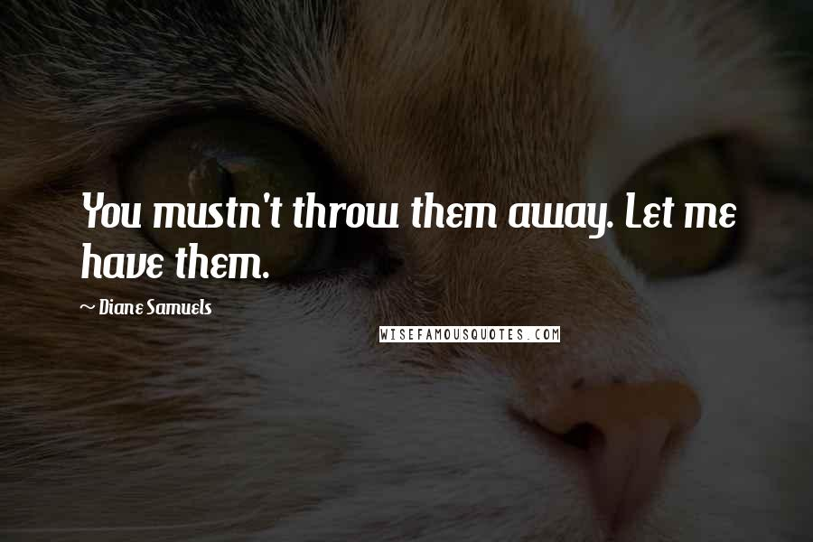 Diane Samuels quotes: You mustn't throw them away. Let me have them.
