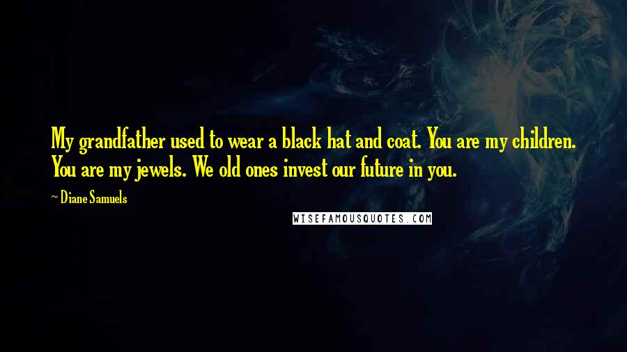 Diane Samuels quotes: My grandfather used to wear a black hat and coat. You are my children. You are my jewels. We old ones invest our future in you.