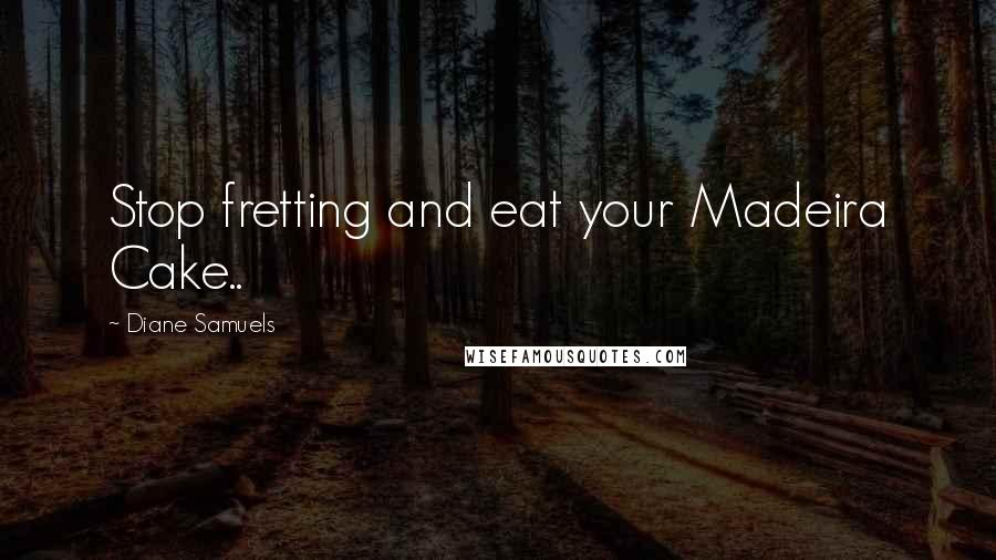 Diane Samuels quotes: Stop fretting and eat your Madeira Cake..