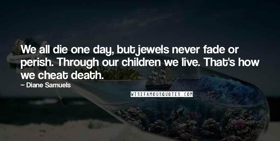 Diane Samuels quotes: We all die one day, but jewels never fade or perish. Through our children we live. That's how we cheat death.