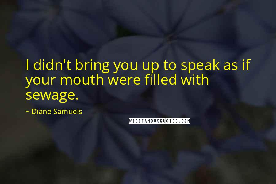 Diane Samuels quotes: I didn't bring you up to speak as if your mouth were filled with sewage.