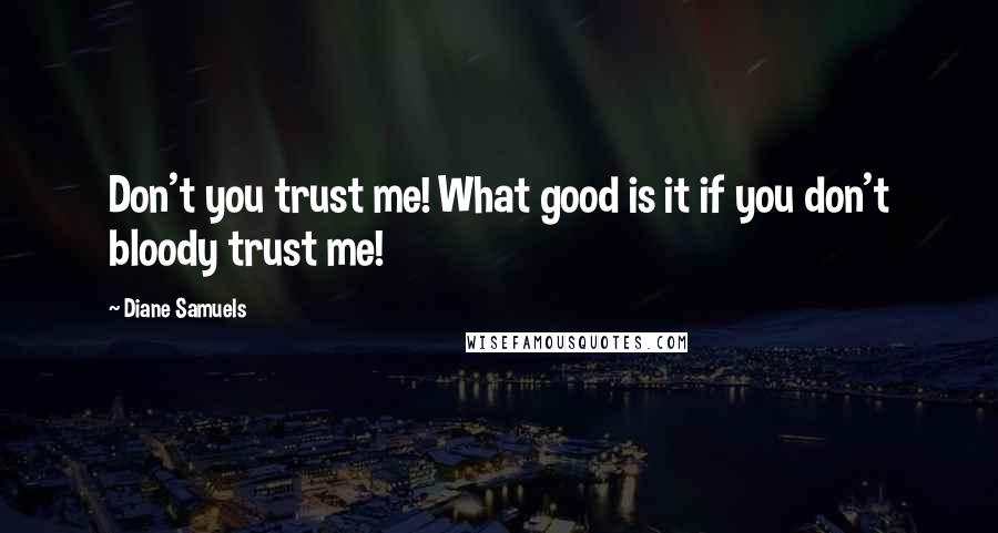 Diane Samuels quotes: Don't you trust me! What good is it if you don't bloody trust me!