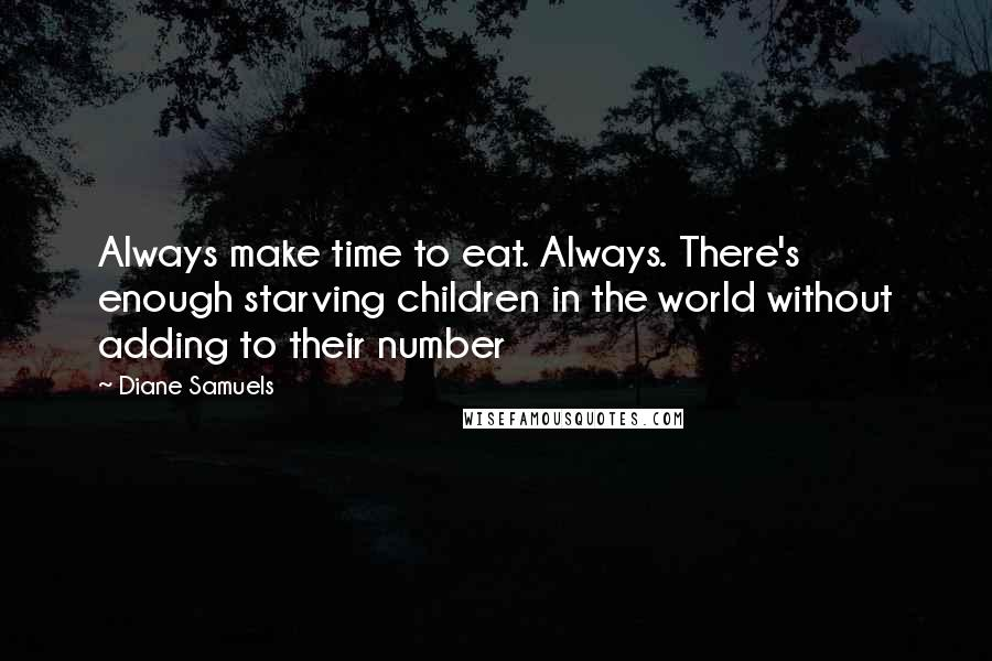 Diane Samuels quotes: Always make time to eat. Always. There's enough starving children in the world without adding to their number