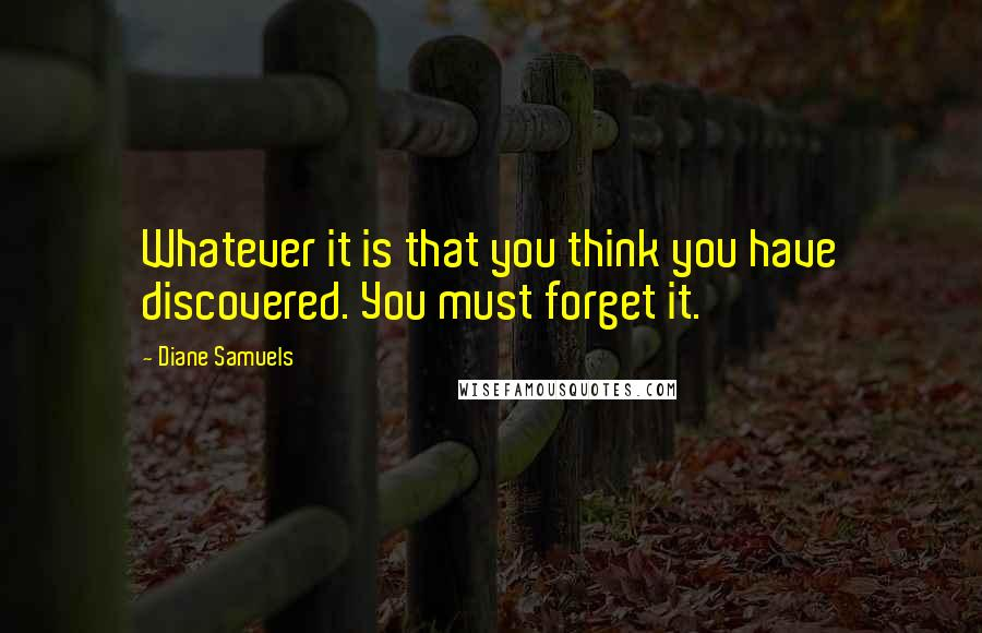Diane Samuels quotes: Whatever it is that you think you have discovered. You must forget it.