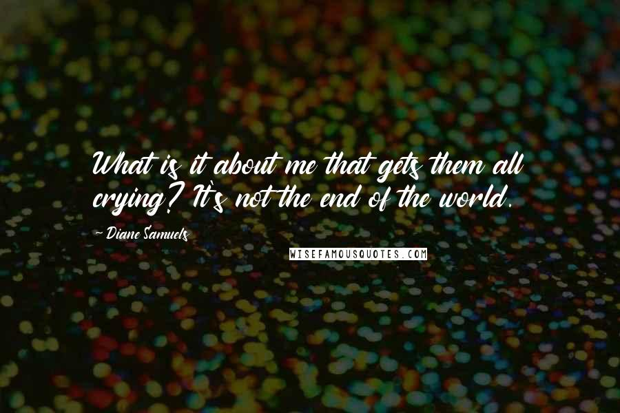 Diane Samuels quotes: What is it about me that gets them all crying? It's not the end of the world.