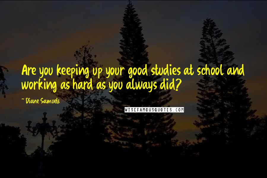 Diane Samuels quotes: Are you keeping up your good studies at school and working as hard as you always did?