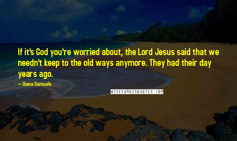 Diane Samuels quotes: If it's God you're worried about, the Lord Jesus said that we needn't keep to the old ways anymore. They had their day years ago.