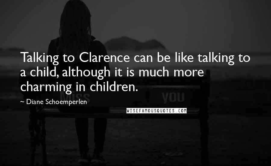 Diane Schoemperlen quotes: Talking to Clarence can be like talking to a child, although it is much more charming in children.