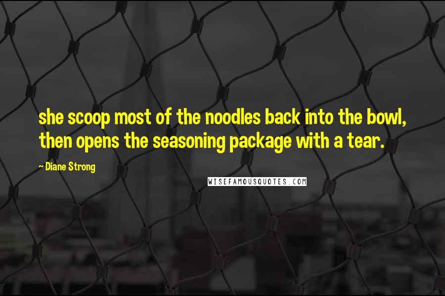 Diane Strong quotes: she scoop most of the noodles back into the bowl, then opens the seasoning package with a tear.