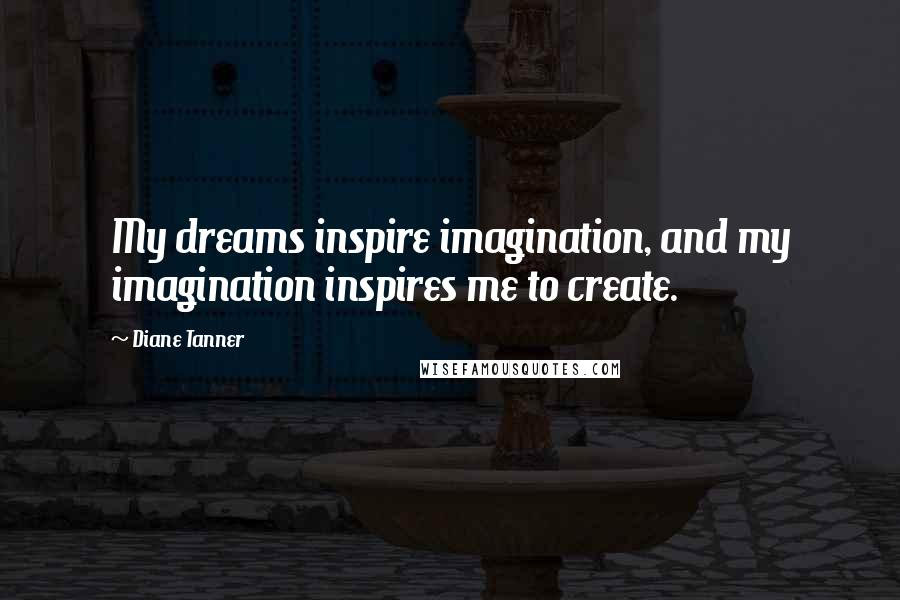 Diane Tanner quotes: My dreams inspire imagination, and my imagination inspires me to create.