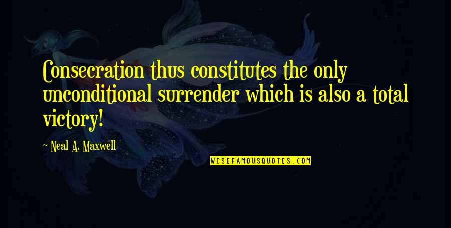 Diane Von Furstenberg Inspirational Quotes By Neal A. Maxwell: Consecration thus constitutes the only unconditional surrender which