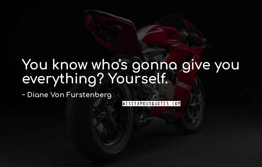 Diane Von Furstenberg quotes: You know who's gonna give you everything? Yourself.