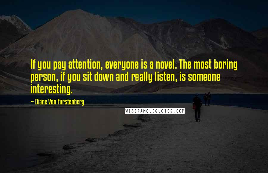 Diane Von Furstenberg quotes: If you pay attention, everyone is a novel. The most boring person, if you sit down and really listen, is someone interesting.