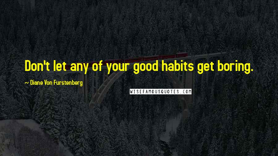 Diane Von Furstenberg quotes: Don't let any of your good habits get boring.