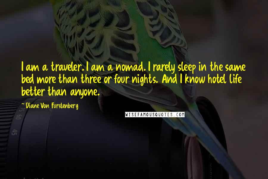 Diane Von Furstenberg quotes: I am a traveler. I am a nomad. I rarely sleep in the same bed more than three or four nights. And I know hotel life better than anyone.