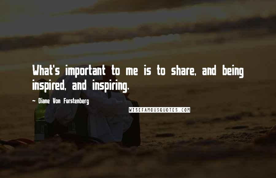 Diane Von Furstenberg quotes: What's important to me is to share, and being inspired, and inspiring.