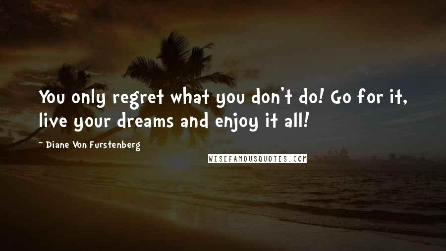 Diane Von Furstenberg quotes: You only regret what you don't do! Go for it, live your dreams and enjoy it all!