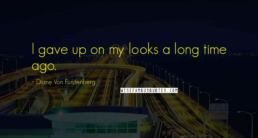 Diane Von Furstenberg quotes: I gave up on my looks a long time ago.