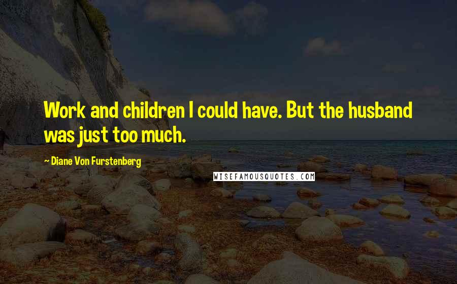Diane Von Furstenberg quotes: Work and children I could have. But the husband was just too much.