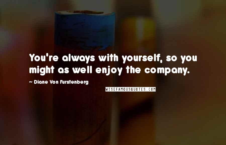 Diane Von Furstenberg quotes: You're always with yourself, so you might as well enjoy the company.