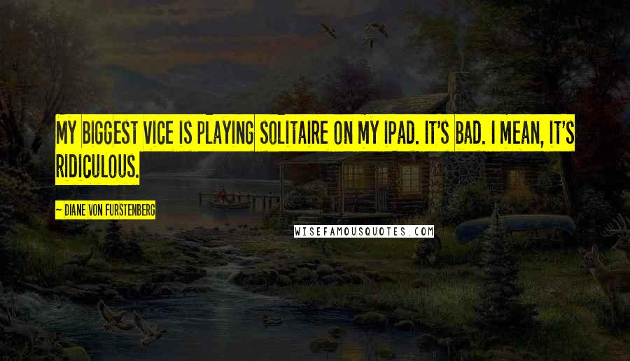 Diane Von Furstenberg quotes: My biggest vice is playing solitaire on my iPad. It's bad. I mean, it's ridiculous.