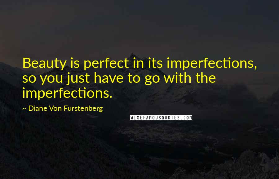 Diane Von Furstenberg quotes: Beauty is perfect in its imperfections, so you just have to go with the imperfections.