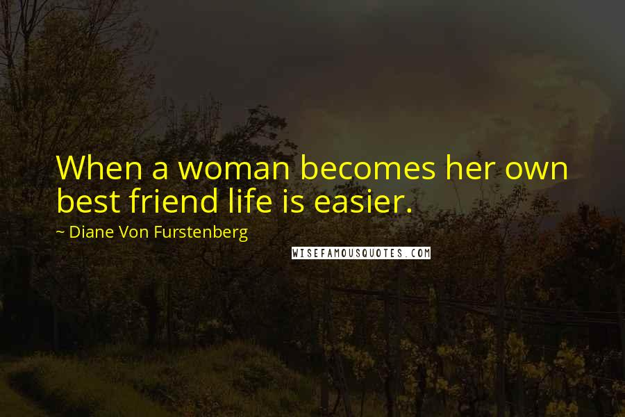 Diane Von Furstenberg quotes: When a woman becomes her own best friend life is easier.